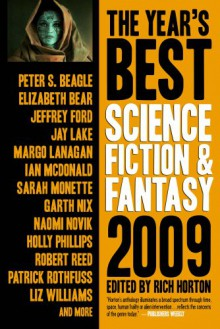 The Year's Best Science Fiction & Fantasy, 2009 Edition - Rich Horton, Elizabeth Bear, Jay Lake, Ian McDonald, Sarah Monette, Garth Nix, Naomi Novik, Robert Reed, Patrick Rothfuss, Daryl Gregory, Christopher Golden, Alice Sola Kim, Ted Kosmathka, Eugene Mirabelli, Margo Lanagan, Peter S. Beagle, Delia Sherman, Rivka Galchen, Jeff