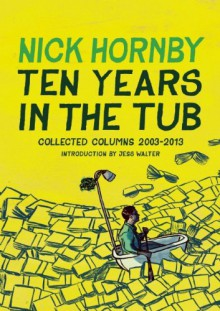 Ten Years in the Tub: A Decade Soaking in Great Books - Nick Hornby
