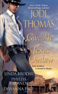 Give Me a Texas Outlaw - Jodi Thomas, Linda L. Broday, Phyliss Miranda, Dewanna Pace