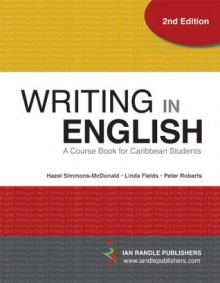 Writing in English (2nd Edition) - A Course Book for Caribbean Students - Hazel Simmons-McDonald, Linda Fields, Peter Roberts