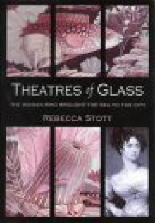 Theatres of Glass: The Woman Who Brought the Sea to the City - Rebecca Stott