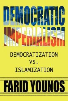 Democratic Imperialism: Democratization vs. Islamization - Farid Younos