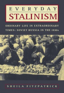 Everyday Stalinism: Ordinary Life in Extraordinary Times: Soviet Russia in the 1930s - Sheila Fitzpatrick