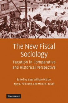 The New Fiscal Sociology: Taxation in Comparative and Historical Perspective - Isaac William Martin, Monica Prasad, Ajay K. Mehrotra