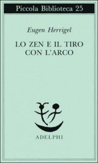 Lo zen e il tiro con l'arco - Eugen Herrigel, Daisez T. Suzuki, Gabriella Bemporad