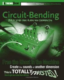 Circuit-Bending: Build Your Own Alien Instruments (ExtremeTech) - Reed Ghazala