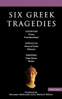 Six Greek Tragedies: Persians; Prometheus Bound; Women of Trachis; Philoctetes; Trojan Women; Bacchae - J. Michael Walton, Stephen Raphael, J. Michael Walton, Kenneth McLeish