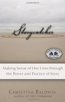 Storycatcher: Making Sense of Our Lives through the Power and Practice of Story - Christina Baldwin