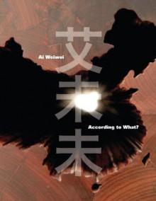 Ai Weiwei: According to What? - Kerry Brougher, Mami Kataoka, Charles Merewether