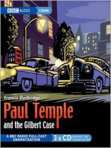 Paul Temple and the Gilbert Case: A BBC Radio Full-Cast Dramatization - Francis Durbridge, Full Cast