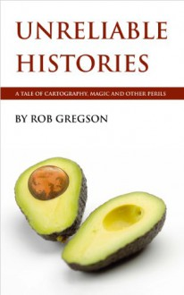 Unreliable Histories: A Tale of Cartography, Magic and Other Perils (The Written World Book 1) - Rob Gregson