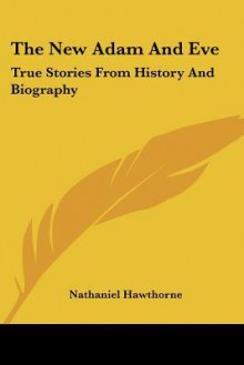 The New Adam and Eve: True Stories from History and Biography - Nathaniel Hawthorne