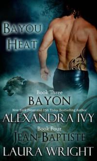 Bayon & Jean-Baptiste (Bayou Heat #3-4) - Alexandra Ivy, Laura Wright