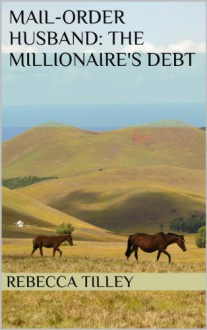 Mail-Order Husband: The Millionaire's Debt - Rebecca Tilley