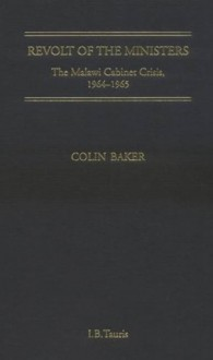 Revolt of the Ministers: The Malawi Cabinet Crisis 1964-1965 - Colin Baker