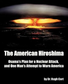 The American Hiroshima: Osama's Plan for a Nuclear Attack, and One Man's Attempt to Warn America - Hugh Cort