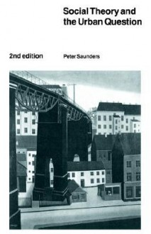 Social Theory and the Urban Question - Peter Saunders