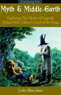 Myth & Middle-Earth: Exploring the Medieval Legends Behind J.R.R. Tolkien's Lord of the Rings - Leslie Ellen Jones