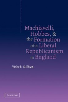 Machiavelli, Hobbes, and the Formation of a Liberal Republicanism in England - Vickie B. Sullivan