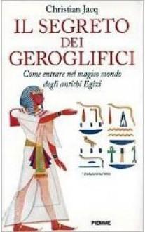 Il segreto dei geroglifici. come entrare nel magico mondo degli antichi egizi - Christian Jacq, M. Jennarelli
