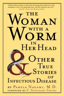 The Woman with a Worm in Her Head: And Other True Stories of Infectious Disease - Pamela Nagami, F. González-Crussí