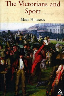 The Victorians and Sport - Mike Huggins