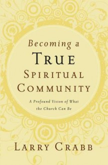 Becoming a True Spiritual Community: A Profound Vision of What the Church Can Be - Larry Crabb