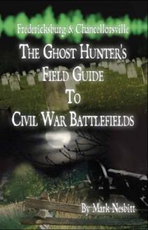 Fredericksburg & Chancellorsville: The Ghost Hunter's Field Guide to Civil War Battlefields - Mark Nesbitt
