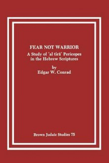 Fear Not Warrior: The Study of 'al Tira' Pericopes in the Hebrew Scriptures - Edgar W. Conrad