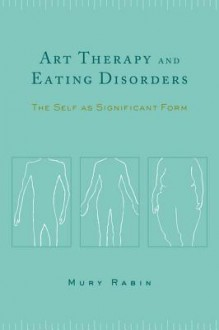 Art Therapy and Eating Disorders: The Self as Significant Form - Mury Rabin