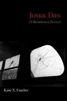 Jonkil Dies: A Mesophysical Eulogy - Kane X. Faucher