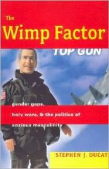 The Wimp Factor: Gender Gaps, Holy Wars, and the Politics of Anxious Masculinity - Stephen J. Ducat