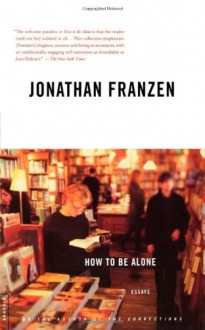 How to Be Alone: Essays - Jonathan Franzen
