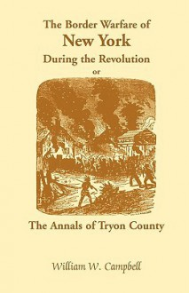 The Border Warfare of New York During the Revolution; Or, the Annals of Tryon County - William W. Campbell