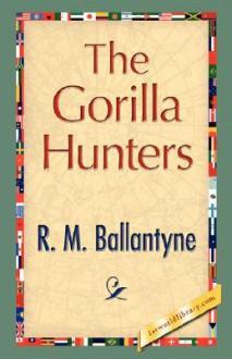 The Gorilla Hunters - M. Ballantyne R. M. Ballantyne