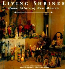 Living Shrines: Home Altars of New Mexico - Marie Romero Cash, Lucy R. Lippard