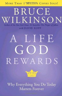 A Life God Rewards: Why Everything You Do Today Matters Forever - Bruce Wilkinson,David Kopp