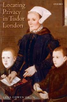 Locating Privacy in Tudor London - Lena Cowen Orlin
