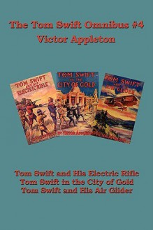 Tom Swift Omnibus #4: Tom Swift and His Electric Rifle, Tom Swift in the City of Gold, Tom Swift and His Air Glider - Victor Appleton