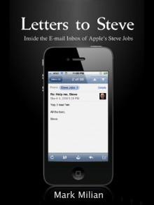 Letters to Steve: Inside the E-mail Inbox of Apple's Steve Jobs - Mark Milian