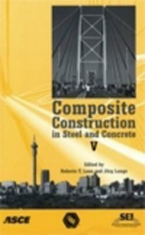 Composite Construction in Steel and Concrete V: Proceedings of the 5th International Conference: July 18-23, 2004, Kruger National Park, Berg-En-Dal - Roberto Leon, Jorg Lange