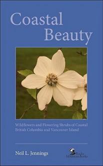 Coastal Beauty: Wildflowers and Flowering Shrubs of Coastal British Columbia and Vancouver Island - Neil L. Jennings