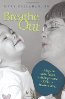 Breathe Out: Living Life to the Fullest, with Emphysema, COPD, or Smoker's Lung - Mary Callahan