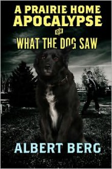 A Prairie Home Apocalypse or: What the Dog Saw - Albert Berg
