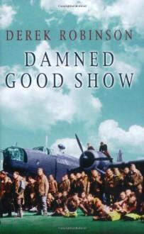 Damned Good Show: The Winged Legend of World War II (Cassell Military Paperbacks) - Derek Robinson