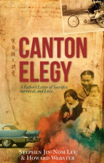 Canton Elegy: A Father's Letter of Sacrifice, Survival, and Enduring Love - Stephen Lee,Howard Webster