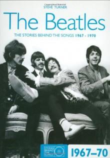 The Beatles 1967-70: The Stories Behind the Songs 1967-1970 - Steve Turner