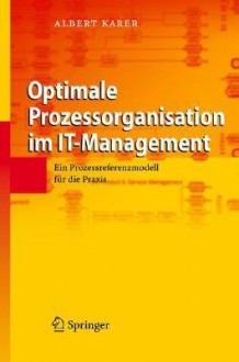 Optimale Prozessorganisation Im It-Management: Ein Prozessreferenzmodell Fur Die Praxis (2007) - Albert Karer