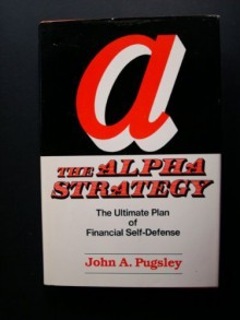 Alpha Strategy: The Ultimate Plan of Financial Self-Defense for the Small Investor. - John A. Pugsley