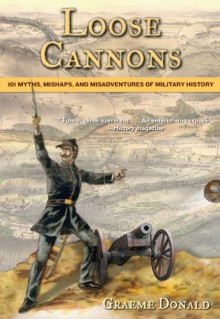 Loose Cannons: 101 Myths, Mishaps, and Misadventures of Military History - Graeme Donald